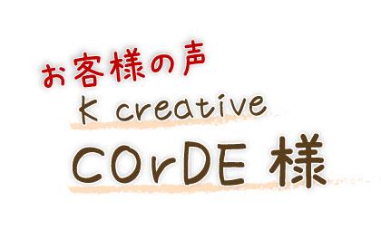 お客様の声 K creative COrDE様
